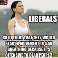 Memes, 🤖, and They: LIBERALS  SO UPTIGHT THAT THEY WOULD  START AIMOVEMENT TO BAN  BREATHING BECAUSE ITS  OFFENSIVE TO DEAD PEOPLE!