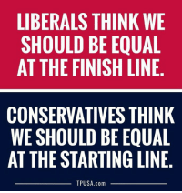 Finish Line, Memes, and 🤖: LIBERALS THINK WE  SHOULD BE EQUAL  AT THE FINISH LINE  CONSERVATIVES THINK  WE SHOULD BE EQUAL  AT THE STARTING LINE.  TPUSA.com The Difference Between Right & Left...