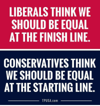 Finish Line, Memes, and 🤖: LIBERALS THINK WE  SHOULD BE EQUAL  AT THE FINISH LINE  CONSERVATIVES THINK  WE SHOULD BE EQUAL  AT THE STARTING LINE,  TPUSA.com Left Vs. Right #BigGovSucks