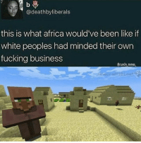 Africa, Fucking, and Memes: liberals  this is what africa would've been like if  white peoples had minded their own  fucking business  ecrunchy memes. Wow shame on you whites😡