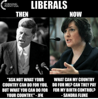 "America, Memes, and Patriotic: LIBERALS  TURNING  POINT USA.  NOW  THEN  ""ASK NOT WHAT YOUR  WHAT CAN MY COUNTRY  COUNTRY CAN DO FOR YOU, DO FOR ME CAN THEY PAY  BUT WHAT YOU CANDO FOR FOR MY BIRTH CONTROL  YOUR COUNTRY -JFK  SANDRA FLUKE Liberals distort everything they can reach, even their own ideology. What once was an attempt to create a progressive movement is now nothing but a bunch of communists, perverts, and freeloaders. patriots americanpatriots politics conservative libertarian patriotic republican usa america americaproud peace nowar wethepeople patriot republican freedom secondamendment MAGA PresidentTrump"