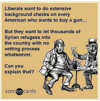 Conservative, Refugee, and Right Wing: Liberals want to do extensive  background checks on every  American who wants to buy a gun.  But they want to let thousands of  Syrian refugees into  the country with no  vetting process  whatsoever.  Can you  explain that?  ee  cards How much sense does that make? dumbassliberals stupidassliberals syrianrefugees liberals libbys democraps liberallogic liberal ccw247 conservative constitution presidenttrump nobama stupidliberals merica america stupiddemocrats donaldtrump trump2016 patriot trump yeeyee presidentdonaldtrump draintheswamp makeamericagreatagain trumptrain maga Add me on Snapchat and get to know me. Don't be a stranger: thetypicallibby Partners: @theunapologeticpatriot 🇺🇸 @too_savage_for_democrats 🐍 @thelastgreatstand 🇺🇸 @always.right 🐘 TURN ON POST NOTIFICATIONS! Make sure to check out our joint Facebook - Right Wing Savages Joint Instagram - @rightwingsavages Joint Twitter - @wethreesavages Follow my backup page: @the_typical_liberal_backup