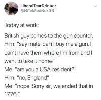 """England, Memes, and Sorry: LiberalTearDrinker  @HiTekRedNek93  Today at work:  British guy comes to the gun counter.  Him: """"say mate, can I buy me a gun.l  can't have them where I'm from and l  want to take it home""""  Me: """"are you a USA resident?""""  Him: """"no, England""""  Me: """"nope. Sorry sir, we ended that in  1776."""" Merica."""