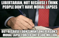 Memes, Libertarian, and 🤖: LIBERTARIAN, NOT BECAUSEI THINK  PEOPLE DON'T HAVE MORAL LAPSES  BUT BECAUSEUDONT WANT ONE PERSON'S  MORAL LAPSE FORCEDONTO300 MILLION