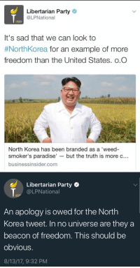 "North Korea, Paradise, and Party: Libertarian Party  @LPNational  LPORG  It's sad that we can look to  #NorthKorea for an example of more  freedom than the United States. o.O  North Korea has been branded as a 'weed-  smoker's paradise' - but the truth is more c..  businessinsider.com   Libertarian Party  @LPNational  LPOR  An apology is owed for the North  Korea tweet. In no universe are they a  beacon of freedom. This should be  obvious.  8/13/17, 9:32 PM <p><a href=""http://rainy-days-end-is-nigh.tumblr.com/post/164212656977/when-the-weed-wears-off"" class=""tumblr_blog"">rainy-days-end-is-nigh</a>:</p><blockquote><p>When the weed wears off</p></blockquote>  <p>Lmaooooo</p>"