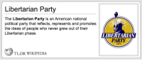 More valuable information from TL;DR Wikipedia.  I've been out of commission for the last month or more due to a broken ankle. ARGH!: Libertarian Party  The Libertarian Party is an American national  political party that reflects, represents and promotes  the ideas of people who never grew out of their  Libertarian phase.  TLDR WIKIPEDIA  LIBERTARIANT  PARTY More valuable information from TL;DR Wikipedia.  I've been out of commission for the last month or more due to a broken ankle. ARGH!