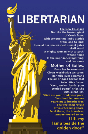 "Complex, Homeless, and Memes: LIBERTARIAN  The New Colossus  Not like the brazen giant  of Greek fame,  With conquering limbs astride  from land to land;  Here at our sea-washed, sunset gates  shall stand  A mighty woman with a torch,  whose flame  Is the imprisoned lightning,  and her name  Mother of Exiles.  From her beacon-hand  Glows world-wide welcome;  her mild eyes command  The air-bridged harbor that  twin cities frame.  ""Keep, ancient lands, your  storied pomp!"" cries she  With silent lips.  ""Give me your tired, your poor,  Your huddled masses  yearning to breathe free,  The wretched refuse  of your teeming shore.  Send these, the homeless  tempest-tossed to me,  I lift my  lamp beside the  golden door!""  95 Our current immigration system is an embarrassment.   People who would like to follow the legal procedures are often unable to because these procedures are so complex and expensive and lengthy.   If Americans want immigrants to enter through legal channels, we need to make those channels fair, reasonable, and accessible."