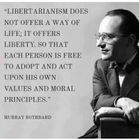 """From the most tightly-wound traditionalist to the most obnoxious libertine, liberty gives you the benefit of living your life how you choose to live it. That's worth celebrating.: """"LIBERTARIANISM DOES  NOT OFFER A WAY OF  LIFE: IT OFFERS  LIBERTY, SO THAT  EACH PERSON IS FREE  TO ADOPT AND ACT  UPON HIS OWN  VALUES AND MORAL  PRINCIPLES.""""  MURRAY ROTH BARD From the most tightly-wound traditionalist to the most obnoxious libertine, liberty gives you the benefit of living your life how you choose to live it. That's worth celebrating."""