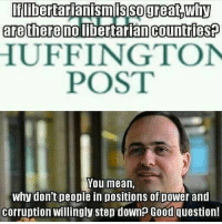 """libertarianismis SO great DWhy  are there no libertarian Countries  HUFFINGTON  POST  You mean,  why don't people in positions of power and  Corruption Willingly step down? Good question! Incoming: """"but you could say the same thing about communism!!1! The bourgeoisie don't want to give power to the proletariat!!1!"""" The difference between the political class and the bourgeoisie is that the political class literally can steal power from the non-political class through the force of government: taxation, imprisonment, etc. The bourgeoisie obtain their """"power"""" through peaceful means, usually because of business success. Also, when the rich gain their power, they don't gain it by taking power away from the poor. They simply add to the overall wealth. The economy is not a fixed pie, where if one person's slice gets bigger another person's automatically gets smaller. When rich people get a bigger slice, it's because they bake another pie. Most Americans today live better lives than the richest and most lavish kings did 300 years ago. Also, many people say """"communism only works on paper"""", and assumes that libertarianism only works on paper too. The problem with this assumption is that it assumes communism works on paper. Communism DOESN'T even work on paper! In a market economy, prices are calculated by supply and demand, and multiple entrepreneurs are needed to provide prices. Prices indicate how much of each good needs to be produced. In a centralized communist economy, where the """"collective"""" or the government tells producers how much of each good to produce, accurate prices cannot be obtained, because there is a lack of decentralization. If there is only one actor (the collective or the government) prices cannot be calculated. That is why in Soviet Russia there was far too much concrete produced and not enough bread. In fact, the only reason the Soviets lasted as long as they did is because they literally BORROWED PRICES from capitalist countries with decentralized econom"""