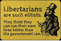 Guilty. (CS): Libertarians  are such elitists.  They think they  can run their own  lives better than  the government can. Guilty. (CS)