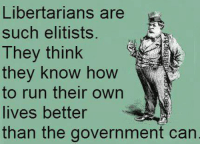 Memes, Indiana, and Libertarian: Libertarians are  such elitists.  They think  they know how  to run their own  lives better  than the government can Thanks to the Clark County Indiana Libertarian Party for this post! To get involved locally, go to lp.org/states!
