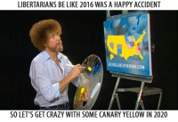 Crazy, Memes, and Libertarianism: LIBERTARIANS BE LIKE 2016 WAS A HAPPY ACCIDENT  BEING LIBERTARIAN.COM  SO LET'S GET CRAZY WITH SOME CANARY YELLOW IN 2020