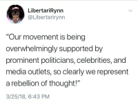 "Politicians, Rebellion, and Thought: LibertariRynn  @Libertarirynn  ""Our movement is being  overwhelmingly supported by  prominent politicians, celebrities, and  media outlets, so clearly we represent  a rebellion of thought!""  3/25/18, 6:43 PM"