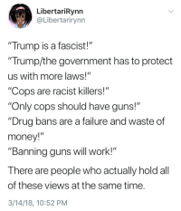 "A Fascist: LibertariRynn  @Libertarirynn  Trump is a fascist!""  ""Trump/the government has to protect  us with more laws!  ""Cops are racist killers!""  ""Only cops should have guns!""  ""Drug bans are a failure and waste of  money!""  ""Banning guns will work!""  There are people who actually hold all  of these views at the same time.  3/14/18, 10:52 PM"