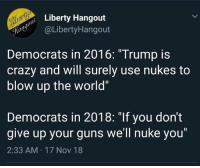 "Crazy, Guns, and Memes: Liberty Hangout  ayaLibertyHangout  Democrats in 2016: ""Trump is  crazy and will surely use nukes to  blow up the world""  Democrats in 2018: ""If you don't  give up your guns we'll nuke you""  2:33 AM 17 Nov 18"