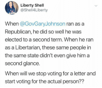 Good question. How about we start as soon as possible?: Liberty Shell  @Shell4Liberty  When @GovGaryJohnson ran as a  Republican, he did so well he was  elected to a second term. When he ran  as a Libertarian, these same people in  the same state didn't even give him a  second glance.  When will we stop voting for a letter and  start voting for the actual person?? Good question. How about we start as soon as possible?