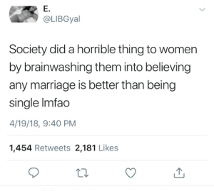mrloveballad: diekingdomcome:  dramatic-criticism:  miseducatedmelanicmuse:  SAY IT LOUDER FOR THE PEOPLE IN THE BACK  I wish someone I knew understood and believed this    Not even marriage though they have women believing any relationship is better than being single even if that relationship is abusive and toxic   ^^^^ : @LIBGyal  Society did a horrible thing to women  by brainwashing them into believing  any marriage is better than being  single Imfao  4/19/18, 9:40 PM  1,454 Retweets 2,181 Likes mrloveballad: diekingdomcome:  dramatic-criticism:  miseducatedmelanicmuse:  SAY IT LOUDER FOR THE PEOPLE IN THE BACK  I wish someone I knew understood and believed this    Not even marriage though they have women believing any relationship is better than being single even if that relationship is abusive and toxic   ^^^^
