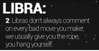 Bad, Libra, and Rope: LIBRA:  2. Libras dont always comment  on every bad move you make,  we usually give youthe rope  you hang yourself.