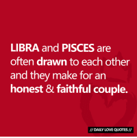 Love, Libra, and Pisces: LIBRA and PISCES are  often drawn to each other  and they make for an  honest & faithful couple.  DAILY LOVE QUOTES #LIBRA and #PISCES compatibility...  Via Daily Love Quotes 💘