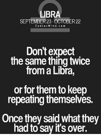 Horoscope, Http, and Libra: LIBRA  SEPTEMBER 23-OCTOBER 22  ZodiacMind.com  Don't expect  the same thing twice  from a Libra,  or for them to keep  repeating themselves.  Once they said what they  had to say it's over. Oct 3, There may be some problems with the .... FULL HOROSCOPE: http://tiny.cc/q8t0uy