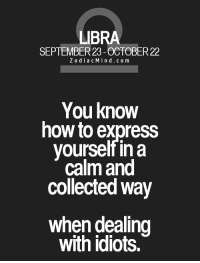 Express, Free, and Good: LIBRA  SEPTEMBER 23 OCTOBER22  Z o d i a c M ind co m  You know  how to express  yourself in a  calm and  collected way  when dealing  with idiots. Nov 5, 2016. You don't listen to anybody but yourself, and you are often not in good terms with yourself. Don't enter  .....FOR FULL HOROSCOPE VISIT: http://horoscope-daily-free.net/libra