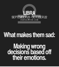Oct 30, 2016. Your emotional disintegration continues. You can't see clearly what is happening to you. You are too influenced by your dreams, illusions  .....FOR FULL HOROSCOPE VISIT: http://horoscope-daily-free.net/libra: LIBRA  SEPTEMBER 23 OCTOBER22  Z o d i a c M ind co m  What makes them sad:  Making wron  decisions based off  their emotions. Oct 30, 2016. Your emotional disintegration continues. You can't see clearly what is happening to you. You are too influenced by your dreams, illusions  .....FOR FULL HOROSCOPE VISIT: http://horoscope-daily-free.net/libra