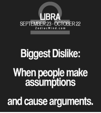 Too Much, Free, and Horoscope: LIBRA  SEPTEMBER 23 OCTOBER22  Z o d i a c M i n d c o m  Biggest Dislike:  When people make  assumptions  and cause arguments. Oct 25, 2016. : If you show too much nervousness and uncertainty at your new workplace, the outcome won't be favorable for you. Try to take a  .....FOR FULL HOROSCOPE VISIT: http://horoscope-daily-free.net/libra