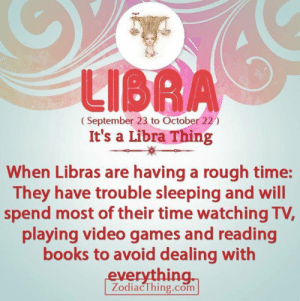 Books, Video Games, and Games: LIBRA  (September 23 to October 22)  It's a Libra Thing  When Libras are having a rough time:  They have trouble sleeping and will  spend most of their time watching TV,  playing video games and reading  books to avoid dealing with  everything.  ZodiacThing.com