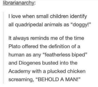"Animals, Children, and Love: librarianarchv:  I love when small children identify  all quadripedal animals as ""doggy!""  35  It always reminds me of the time  Plato offered the definition of a  human as any ""featherless biped""  and Diogenes busted into the  Academy with a plucked chicken  screaming, ""BEHOLD A MAN!""  12 Ancient Greeks, the original shitposters"