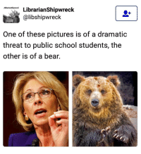 ....... One Of These Pictures Is A Dramatic Threat To Public School Students!! The Other Is A Bear... 5 Reasons, Billionaire Betsy DeVos Should Not Be Secretary Of Education!! http:-www.alternet.org-education-5-reasons-billionaire-gop-donor-and-public-school-privatizer-betsy-devos-should-not-be: Librarianshipwreck  Librarian Shipwreck  alibshipwreck  One of these pictures is of a dramatic  threat to public school students, the  other is of a bear. ....... One Of These Pictures Is A Dramatic Threat To Public School Students!! The Other Is A Bear... 5 Reasons, Billionaire Betsy DeVos Should Not Be Secretary Of Education!! http:-www.alternet.org-education-5-reasons-billionaire-gop-donor-and-public-school-privatizer-betsy-devos-should-not-be