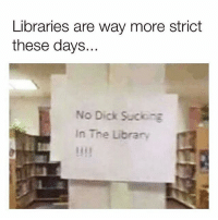 Memes, Best, and Dick: Libraries are way more strict  these days.  No Dick Suckng  In The Library What's the point of going to the library then? That's where I used to get the best sloppy toppy... 😭😩😩
