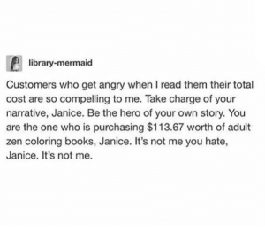 Books, Dank, and Memes: library-mermaid  Customers who get angry whenI read them their total  cost are so compelling to me. Take charge of your  narrative, Janice. Be the hero of your own story. You  are the one who is purchasing $113.67 worth of adult  zen coloring books, Janice. It's not me you hate,  Janice. It's not me. My ancestors and I relate to this on a spiritual level. by the_firesofheaven FOLLOW 4 MORE MEMES.