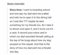 muggle howler: library-mermaid:  Story time: l went to boarding school  and one day my dad sent me a letter  and told me to open it in the dining hall  so I was like maybe he sent  something for my friends too. So I take it  to dinner and open it, and it turns out it's  a card. A record-your-voice card in  which my dad recorded himself yelling at  the top of his lungs about how my dog  pooped on the carpet. And that is the  story of how my dad sent me a Howler  one day. muggle howler