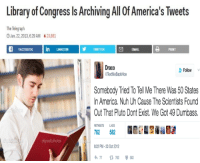 "America, Memes, and True: Library of Congress Is Archiving All Of America's Tweets  The Telegraph  Jan.22,2013,6.29AM A23,681  Draco  TextMeBackHoe  Follow  Somebody Tried To Tell Me There Was 50 States  In America. Nuh Uh Cause The Scientists Found  Out That Pluto Dont Exist.We Got 49 Dumbass  ETWEETS IKES  762 582  :22 PM-23 0ct 2012  わ77 782  deposit photos  582 <p>True Intelligence via /r/memes <a href=""http://ift.tt/2lXdFvt"">http://ift.tt/2lXdFvt</a></p>"