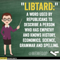 "Memes, Empathy, and History: LIBTARD:""  A WORD USED BY  REPUBLICANS TO  DESCRIBE A PERSON  WHO HAS EMPATHY  AND KNOWS HISTORY  ECONOMICS, SCIENCE,  GRAMMAR AND SPELLING  @MEMEGOP  OCCUPY  DEMOCRATS"