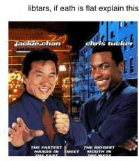 Chris Tucker: libtars, if eath is flat explain this  Jackle chan  chris tucker  THE FASTEST  HANDS IN  THE BIGGEST  MEETMOUTH IN