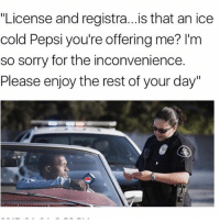 "Memes, Sorry, and Pepsi: ""License and registra...is that an ice  cold Pepsi you're offering me? I'm  so sorry for the inconvenience.  Please enjoy the rest of your day"" where's kendall"