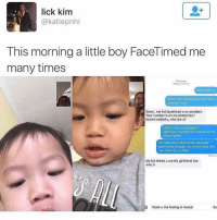 Cute, Hello, and Memes: lick kim  @katiepnhi  This morning a little boy FaceTimed me  many times  iMessage  Tortay 8:56 AM  hello whoru  thank u for facetiming me l had a  pleasant time  Sorry, my kid facetimed u on accident.  Your number is on my phone but i  havent added u, who are u?  LOOOL it's no problem  yeah your number isn't saved on my  phone either  i'm Katie and Idon't think we know  each other though, so I'm not sure why  you have my number  Delivere  My kid thinks u are his girlfriend hes  only 3  35  thank u the feeling is mutual  Se Omg tho 😂😍 cute kidsofinstagram kidsofinsta