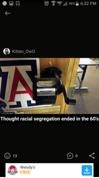 "Dank, Meme, and Wendys: LIE 46% 6:32 PM  Kitten OwO  BOSTITCHo  Antimicrobi  ology BIULUGYBUSINESSAUMIN  COMMUNICATI  Thought racial segregation ended in the 60's  ) 13  Wendy's  FREE <p>Thought racial segregation ended in the 60's… via /r/dank_meme <a href=""http://ift.tt/2Dt46wq"">http://ift.tt/2Dt46wq</a></p>"