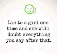 Memes, 🤖, and Doubtful: Lie to a girl one  time and she will  doubt everything  you say after that. 😦