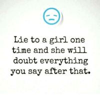 Girls, Memes, and Girl: Lie to a girl one  time and she will  doubt everything  you say after that.
