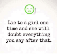 Girls, Memes, and Girl: Lie to a girl one  time and she will  doubt everything  you say after that. 💯 ♡