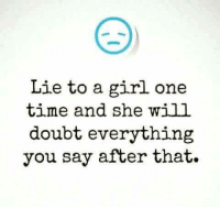 Memes, Doubt, and 🤖: Lie to a girl one  time and she will  doubt everything  you say after that.