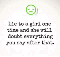 Memes, Doubt, and 🤖: Lie to a girl one  time and she will  doubt everything  you say after that. 💯💯