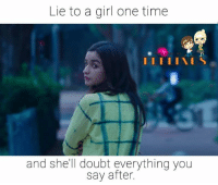 Memes, Girl, and Time: Lie to a girl one time  I III IS  and she'll doubt everything you  say after.