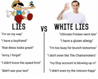 """Bad, Memes, and Sorry: LIES  vs WHITE LIES  """"I'm on my way  """"Ultimate Frisbee went late""""  """"I have a boyfriend""""  """"I have a gluten allergy  """"that dress looks great!""""  """"I'm too busy for brunch tomorrow""""  """"sorry, I forgot""""  """"I don't even like The Chainsmokers""""  """"I didn't know the speed limit""""  my Etsy account is blowing up rn""""  """"didn't see your text""""  """"I didn't even try the Unicorn frapp"""" The other day in the lunch line, I see this guy playing with a fidget spinner which is bad enough by itself but then, he legit strokes his girlfriends cheek with it while it's spinning. And they say romance is dead."""