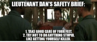 Good, Military, and Stupidity: LIEUTENANT DAN'S SAFETY BRIEF  1.TAKE GOOD CARE OFYOUR FEET  2. TRY NOTTO DO ANYTHING STUPID,  LIKE GETTING YOURSELF KILLED.