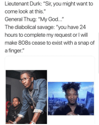 "God, Memes, and Savage: Lieutenant Durk: ""Sir, you might want to  come look at this.""  General Thug: ""My God...  The diabolical savage: ""you have 24  hours to complete my request or I will  make 808s cease to exist with a snap of  a finger.""  P/ Lmfao 😂"