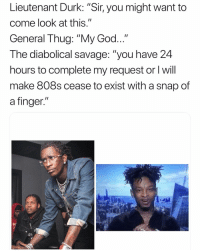 "Funny, God, and Savage: Lieutenant Durk:""Sir, you might want to  come look at this.""  General Thug: ""My God  The diabolical savage: ""you have 24  hours to complete my request or I will  make 808s cease to exist with a snap of  a finger."" 😭😭 👉🏽(via:b_ige1-Twitter)"