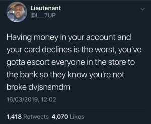 Now I gotta show everyone I can afford Vaseline: Lieutenant  @L_7UP  Having money in your account and  your card declines is the worst, you've  gotta escort everyone in the store to  the bank so they know you're not  broke dvjsnsmdm  16/03/2019, 12:02  1,418 Retweets 4,070 Likes Now I gotta show everyone I can afford Vaseline